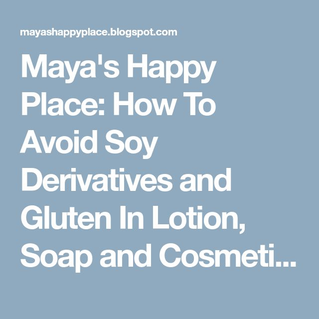 Maya's Happy Place: How To Avoid Soy Derivatives and Gluten In Lotion, Soap and Cosmetics - OCTOBER Update 2014