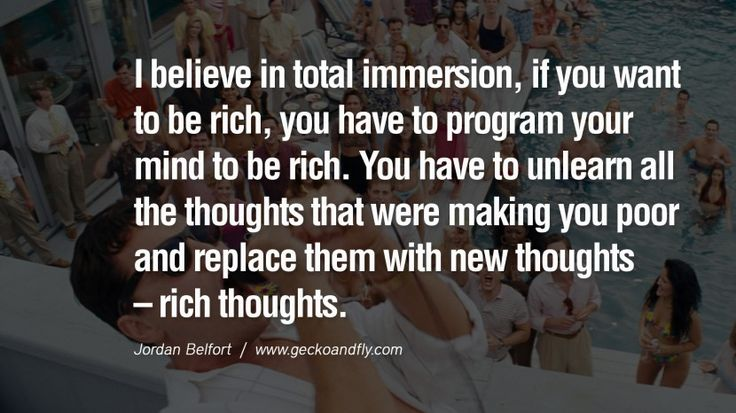I believe in total immersion, if you want to be rich, you have to program your mind to be rich. You have to unlearn all the thoughts that were making you poor and replace them with new thoughts – rich thoughts.