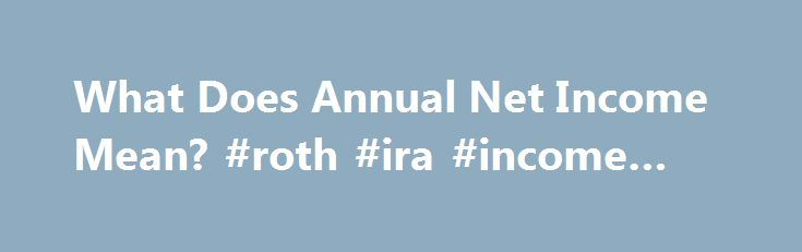 What Does Annual Net Income Mean? #roth #ira #income #limit http://incom.remmont.com/what-does-annual-net-income-mean-roth-ira-income-limit-2/  #annual income # What Does Annual Net Income Mean? The amount of money you have at your disposal to spend as you please differs from the amount you actually take in because a portion of your income or revenue goes toward work-related expenses. Net income is the amount that remains after you pay costs necessary Continue Reading