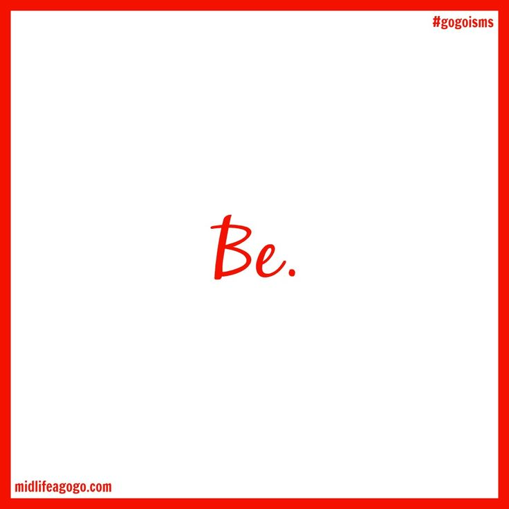 Be strong. Be resilient. Be audacious. Be fearless. Be bold. Be you. Just be.