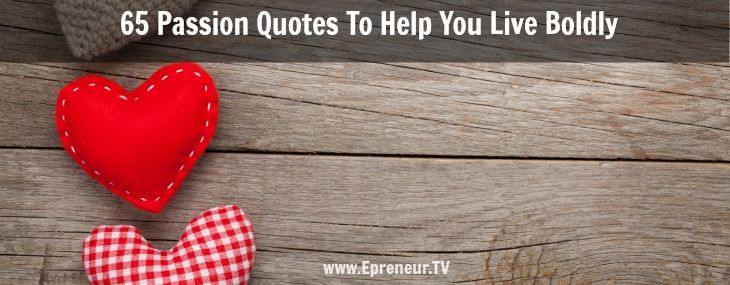 65 Passion Quotes To Help You Live Boldly