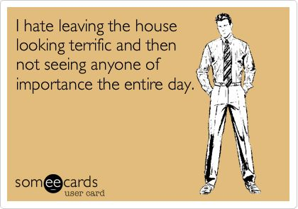 I hate leaving the house looking terrific and then not seeing anyone of importance the entire day.: Funny Pics, Funny Shit, Quotes Humor Worthy, Cute Random Stuff, Funny Stuff, Card Funnies, True, Laugh Worthy, Crazy Funny