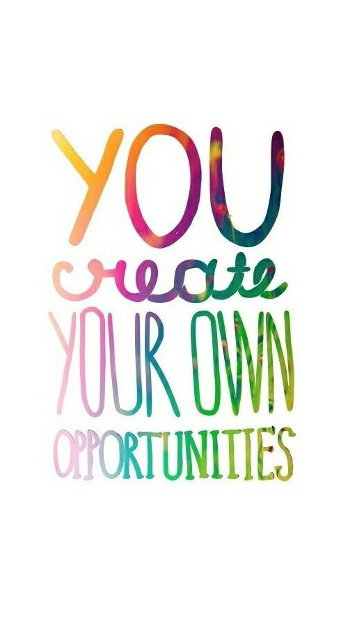 You create your own opportunities...So think and dream BIG