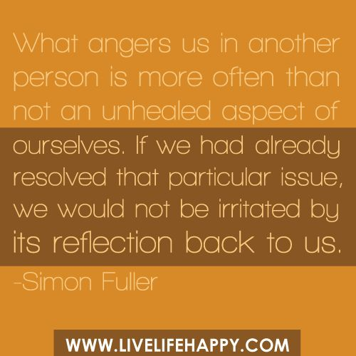 What angers us in another person is more often than not an unhealed aspect of ourselves. If we had already resolved that particular issue, we would not be irritated by its reflection back to us. -Simon Fuller by deeplifequotes, via Flickr