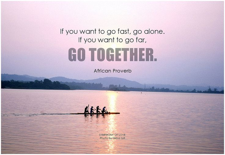 African Proverb If you want to go fast, go alone. If you want to go far, go together