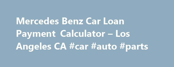 Mercedes Benz Car Loan Payment Calculator – Los Angeles CA #car #auto #parts http://japan.remmont.com/mercedes-benz-car-loan-payment-calculator-los-angeles-ca-car-auto-parts/  #auto loan payoff calculator # Features Disclaimer: We will make our best efforts that posted prices are always accurate however, we are not responsible for any typographical or other errors that may appear on the site. If the posted price for a vehicle or service is incorrect due to a typographical or other error…