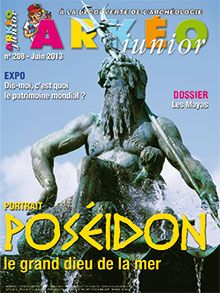 Arkéo Junior n° 208 - Juin 2013 : Articles      Les Mayas     Dis-moi c'est quoi le patrimoine mondial     Poséidon, le souverain des mers