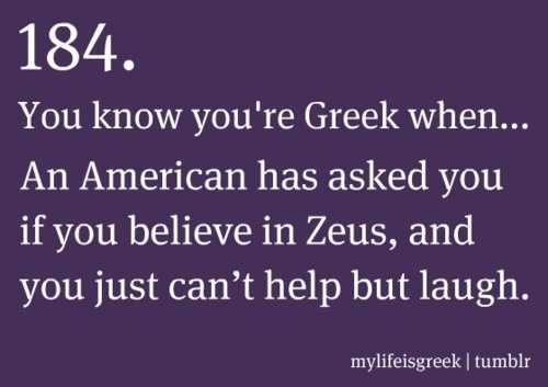 You know you're Greek when... An American has asked you if you believe in Zeus, and you just can't help but laugh.