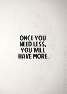 Once you need less, you will have more.