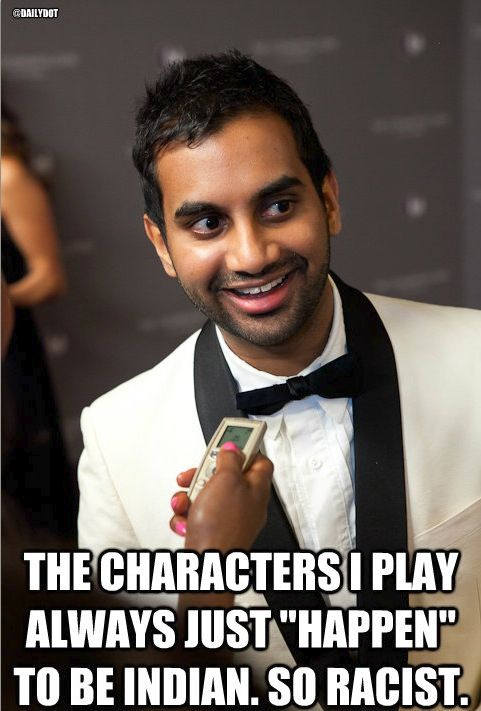The characters I play just happen to be Indian... So racist. -Aziz Ansari