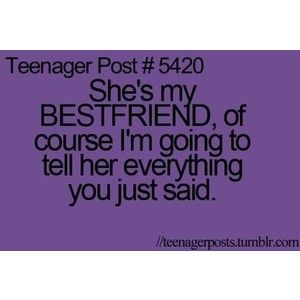 "The Terrific Ten Teenager Post #414--- WHEN I SAY ""I swear I won't tell anyone"" THAT DOESNT INCLUDE MY BESTIE BECAUSE TECHNICALLY WE ARE THE SAME PERSON"