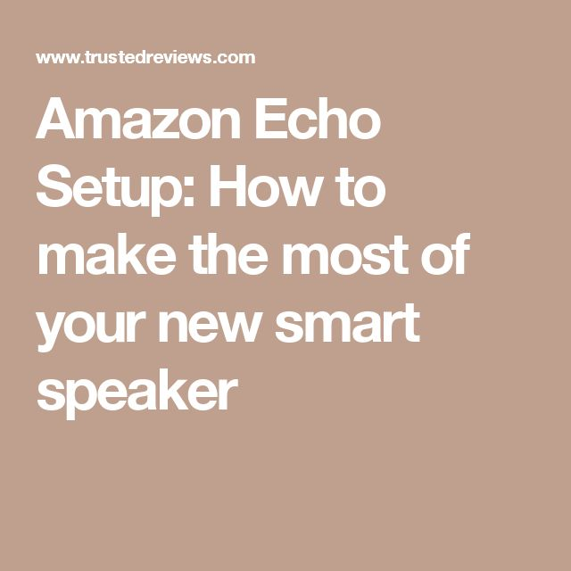 Amazon Echo Setup: How to make the most of your new smart speaker