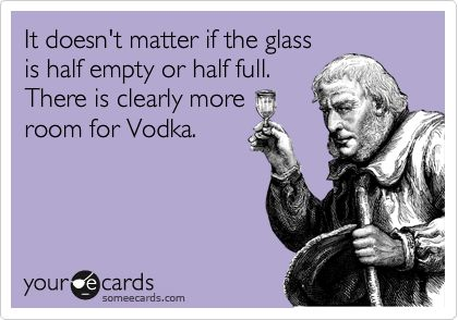 It doesn't matter if the glass is half empty or half full. There is clearly more room for Vodka.
