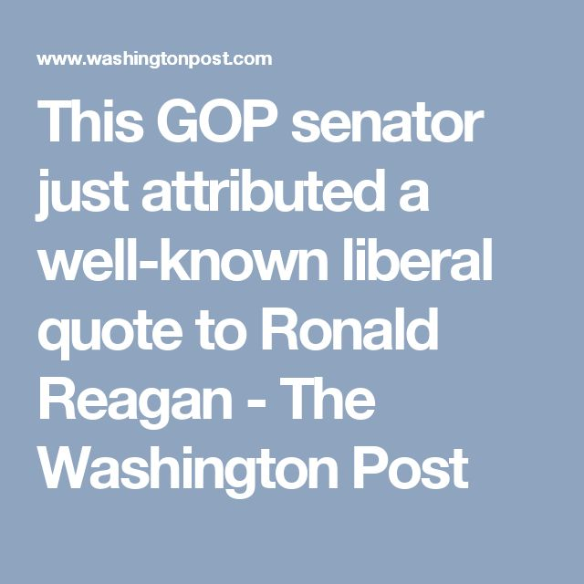 This GOP senator just attributed a well-known liberal quote to Ronald Reagan - The Washington Post