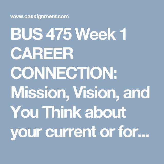 BUS 475 Week 1 CAREER CONNECTION: Mission, Vision, and You  Think about your current or former place of employment or a business where you would like to work.  Write a 350- to 700-word paper in which you address the following:      What is the company's mission statement?     What is the company's vision statement?     What role do these have on the way the business operates?  Do the company's actions seem to align to their vision and mission statements?     How might the mission and vision…