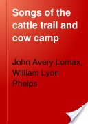 """""""Songs of the Cattle Trail and Cow Camp"""" - John Avery Lomax & William Lyon Phelps, 1919, 189 pp."""