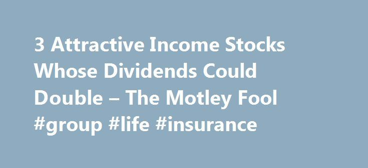 3 Attractive Income Stocks Whose Dividends Could Double – The Motley Fool #group #life #insurance http://incom.remmont.com/3-attractive-income-stocks-whose-dividends-could-double-the-motley-fool-group-life-insurance/  #income stocks # 3 Attractive Income Stocks Whose Dividends Could Double Jul 5, 2016 at 12:46PM Dividend stocks can be the foundation of a great retirement portfolio. Not only do the payments put money in your pocket, which can help hedge against any dips in the stock market…