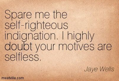Quotes On Self-Righteous Attitude | Jaye Wells : Spare me the self-righteous indignation. I highly doubt ...