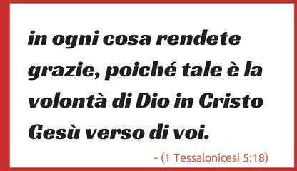 in ogni cosa rendete grazie, poiché tale è la volontà di Dio in Cristo Gesù verso di voi. (1 Tessalonicesi 5:18)