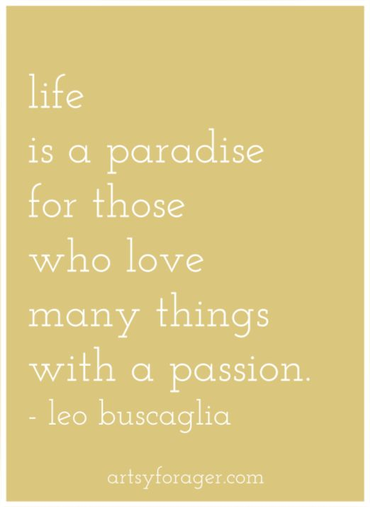 Life is a paradise for those who love many things with a passion. - Leo Buscaglia