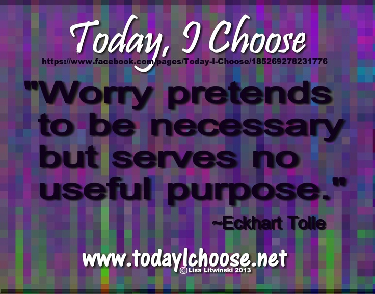 """""""Worry pretends to be necessary but serves no useful purpose."""" ~Eckhart Tolle https://www.facebook.com/pages/Today-I-Choose/185269278231776"""