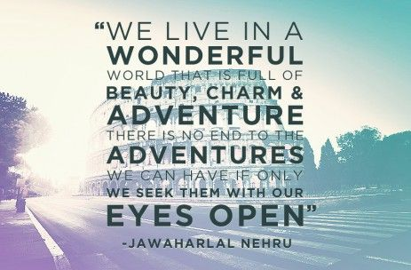 We live in a wonderful world that is full of beauty, charm and adventure. There is no end to the adventures we can have if only we seek them with our eyes open. - Jawaharlal Nehru