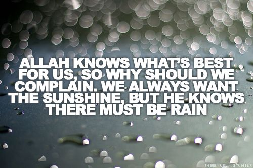 Allah knows whats best for us, so why should we complain. we always want the sunsine, but he knows there must be rain
