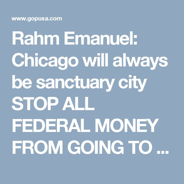 Rahm Emanuel: Chicago will always be sanctuary city  STOP ALL FEDERAL MONEY FROM GOING TO CHICAGO!!