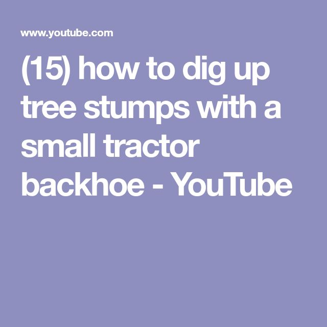 (15) how to dig up tree stumps with a small tractor backhoe - YouTube