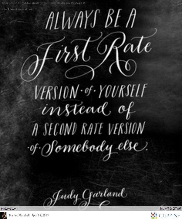 Always be a first rate version of yourself, instead of a second rate version of somebody else. ~ Judy Garland