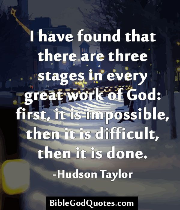 I have found that there are three stages in every great work of God: first, it is impossible, then it is difficult, then it is done. -Hudson Taylor