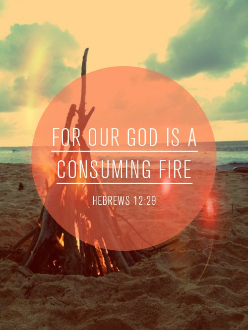 For our God is a consuming fire. -Hebrews 12:29