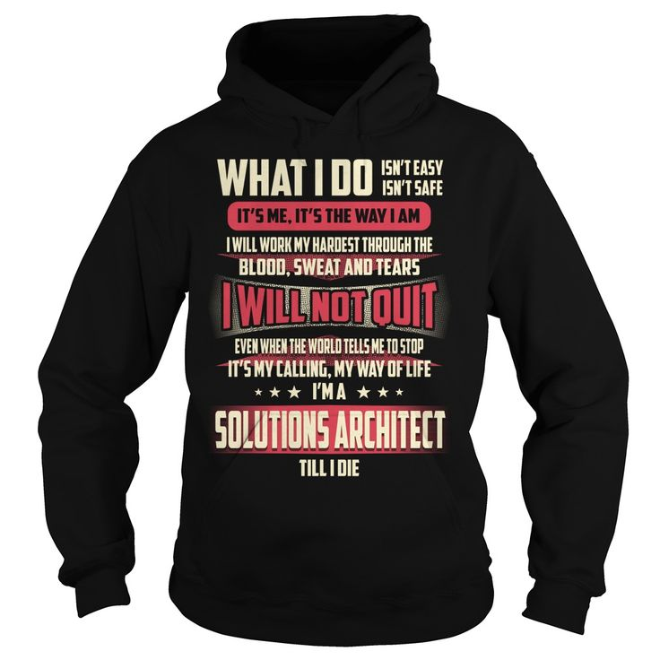 What I Do Isn't Safe, I Will Not Quit, I'm A Proud Solutions Architect Till I Die T-Shirt, Hoodie Solutions Architect