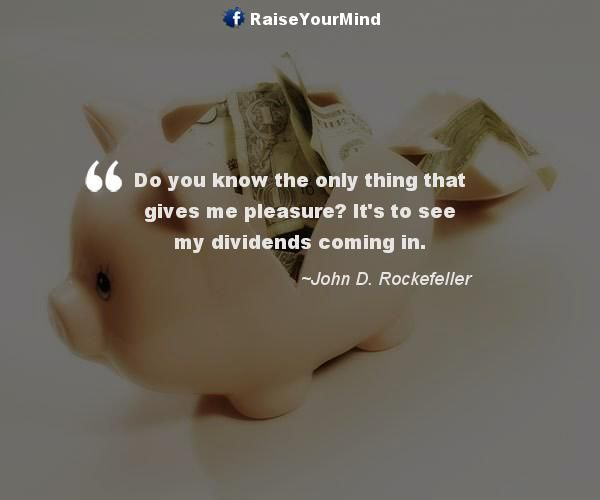 Do you know the only thing that gives me pleasure? It's to see my dividends coming in. - http://www.raiseyourmind.com/finance/do-you-know-the-only-thing-that-gives-me-pleasure-its-to-see-my-dividends-coming-in/ Finance Quotes Coming, Dividends, Gives, giving pleasure, John D. Rockefeller