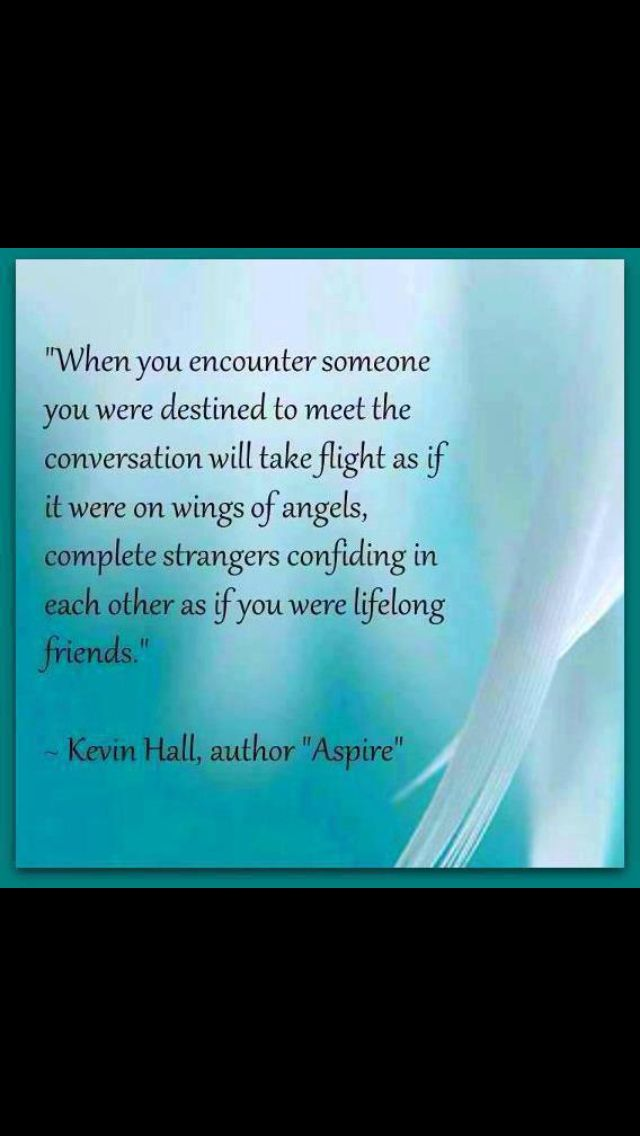 When you encounter someone you were destined to meet, the conversation will take flight as if it were on the wings of angels, complete strangers confiding in each other, as if you were lifelong friends. Hmmm ... Yes conversation ... not silence. :(   #Kevin_Hall #Destiny #Quote
