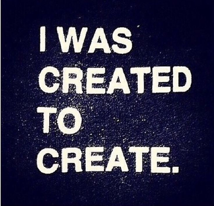 """I was created to create."" - Unknown 