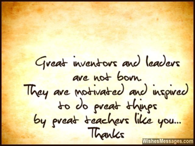 Great inventors and leaders are not born. They are motivated and inspired to do great things by great teachers like you. Thanks. via WishesMessages.com