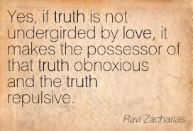 "Truth when not clothed in love is repulsive and obnoxious, therefore... ""Speak the truth in love"""