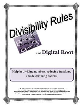 $$ Since many students do not know their multiplication tables, reducing fractions is almost an impossible task. The divisibility rules can be an excellent math tool. This resource contains four easy to understand divisibility rules and includes the rules for 1, 5, and 10 as well as the digital root rules for 3, 6, and 9. A clarification of what digital root is and how to find it is explained. Also contained in the resource is a dividing check-off list for student use. $$$