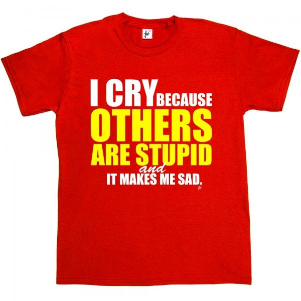 I Cry Because Others Are Stupid & It Makes Me Sad - Fancy A T-Shirt