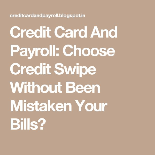 Credit Card And Payroll: Choose Credit Swipe Without Been Mistaken Your Bills?