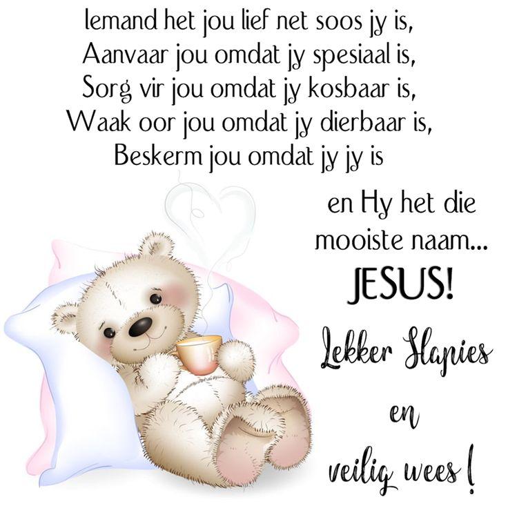 Iemand het jou lief net soos jy is, Aanvaar jou omdat jy spesiaal is, Sorg vir jou omdat jy kosbaar is, Waak oor jou omdat jy dierbaar is, Beskerm jou omdat jy jy is en Hy het die mooiste naam... JESUS! Lekker Slapies en veilig wees!