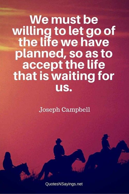 """Joseph Campbell quote about moving on - """"We must be willing to let go of the life we have planned, so as to accept the life that is waiting for us."""" See more great picture quotes at http://quotesnsayings.net"""