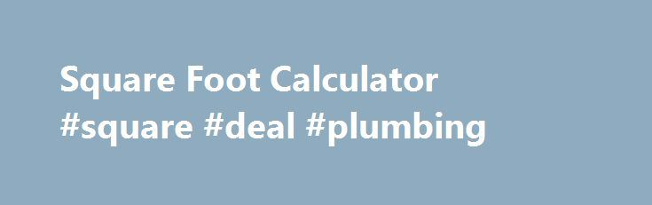 Square Foot Calculator #square #deal #plumbing http://tucson.remmont.com/square-foot-calculator-square-deal-plumbing/  # Calculating Square Footage Buying Selling Square Footage For real estate advertisings and listings, most agents determine square footage by measuring the exterior dimensions of the house. To calculate square footage in this way, you would measure corner-to-corner or end-to-end. Then take the sum of the exterior length of the house and multiply by the sum of the exterior…