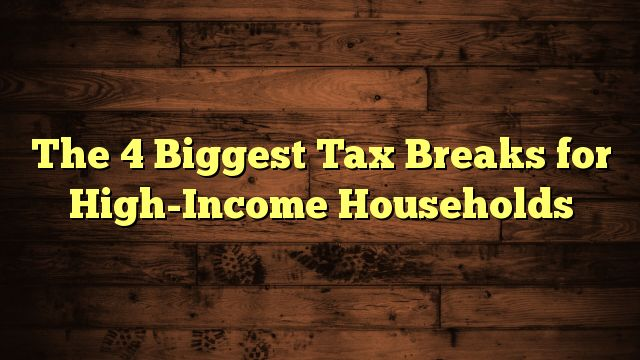 nice The 4 Biggest Tax Breaks for High-Income Households