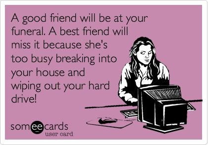 A good friend will be at your funeral. A best friend will miss it because she's too busy breaking into your house and wiping out your hard drive!