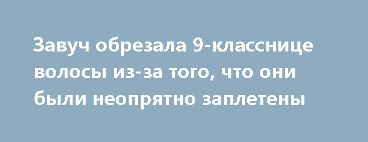 Завуч обрезала 9-класснице волосы из-за того, что они были неопрятно заплетены http://shostka.info/shostkanews/zavuch_obrezala_9klassnice_volosy_izza_togo_chto_oni_byli_neopryatno_zapleteny  Инцидент произошел вчера, 16 марта, в 9-А классе школы №3 г. Конотоп.