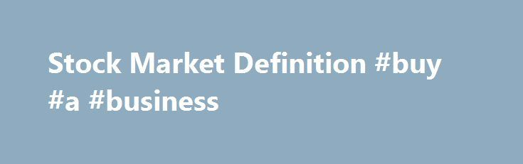 Stock Market Definition #buy #a #business http://money.nef2.com/stock-market-definition-buy-a-business/  #stock market # Stock Market What is the 'Stock Market' The stock market is the market in which shares of publicly held companies are issued and traded either through exchanges or over-the-counter markets. Also known as the equity market. the stock market is one of the most vital components of a free-market economy, as it provides companies with access to capital in exchange for giving…