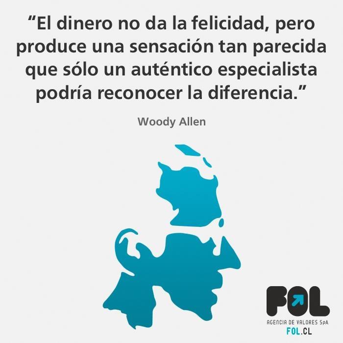 """El dinero no da la felicidad, pero produce una sensación tan parecida que sólo un auténtico especialista podría reconocer la diferencia"""" Woody Allen."""
