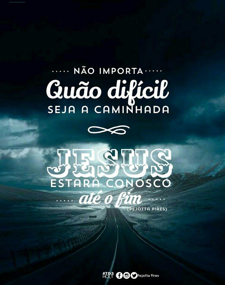 """""""Não importa quão difícil seja a caminhada! Jesus estará conosco até o fim. """"(Pejotta Pires)"""